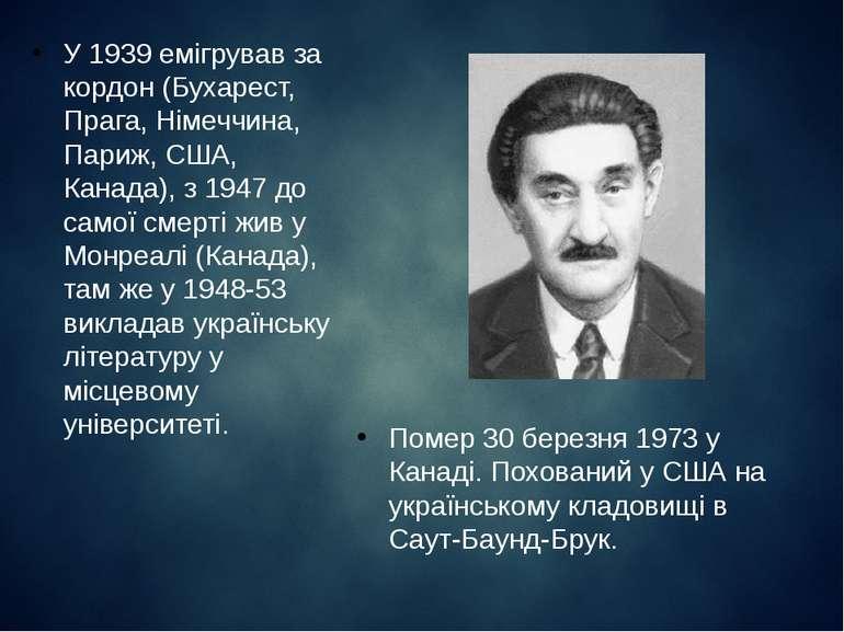 У 1939 емігрував за кордон (Бухарест, Прага, Німеччина, Париж, США, Канада), ...