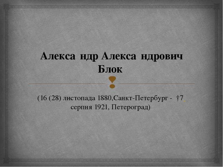Алекса ндр Алекса ндрович Блок (16(28) листопада 1880,Санкт-Петербург - †7 ...