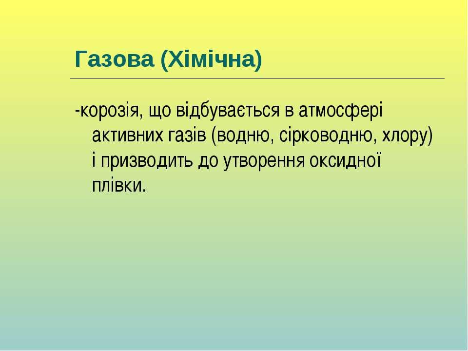 Газова (Хімічна) -корозія, що відбувається в атмосфері активних газів (водню,...