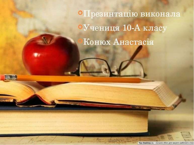 Презинтацію виконала Учениця 10-А класу Конюх Анастасія