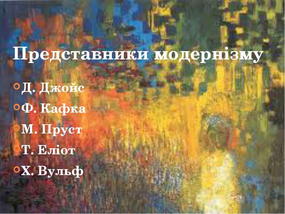 Представники модернізму Д. Джойс Ф. Кафка М. Пруст Т. Еліот Х. Вульф