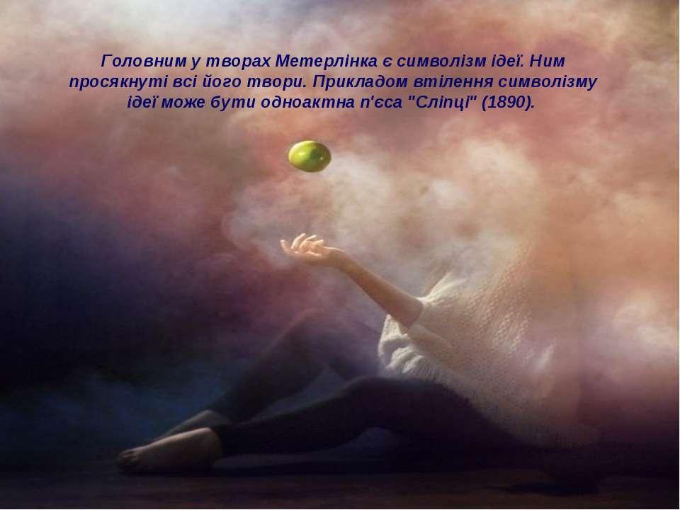 Головним у творах Метерлінка є символізм ідеї. Ним просякнуті всі його твори....