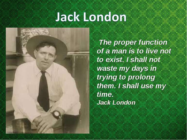 The proper function of a man is to live not to exist. I shall not waste my da...