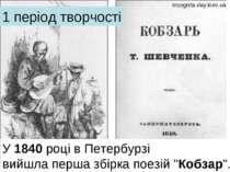 """1 період творчості У1840році в Петербурзі вийшла перша збірка поезій """"Кобза..."""