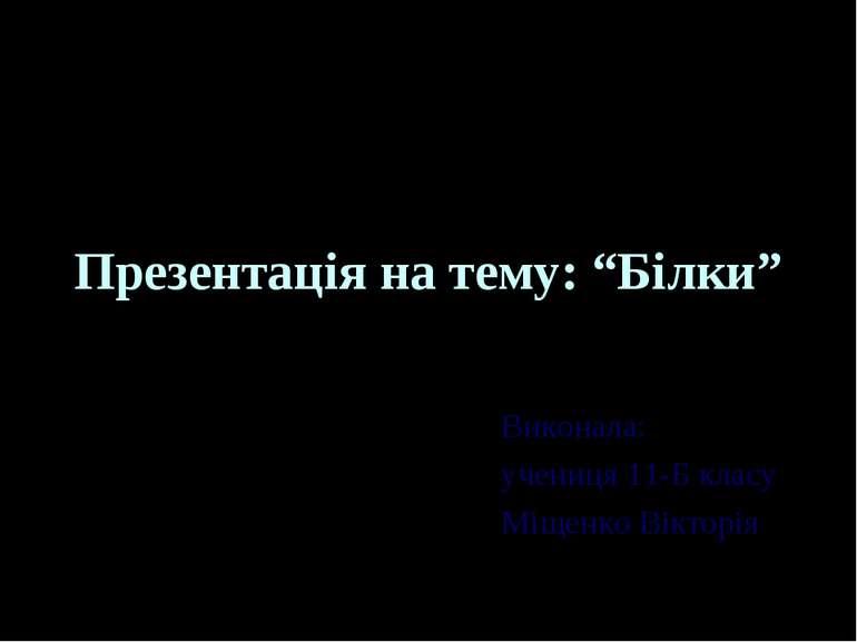 """Презентація на тему: """"Білки"""" Виконала: учениця 11-Б класу Міщенко Вікторія"""
