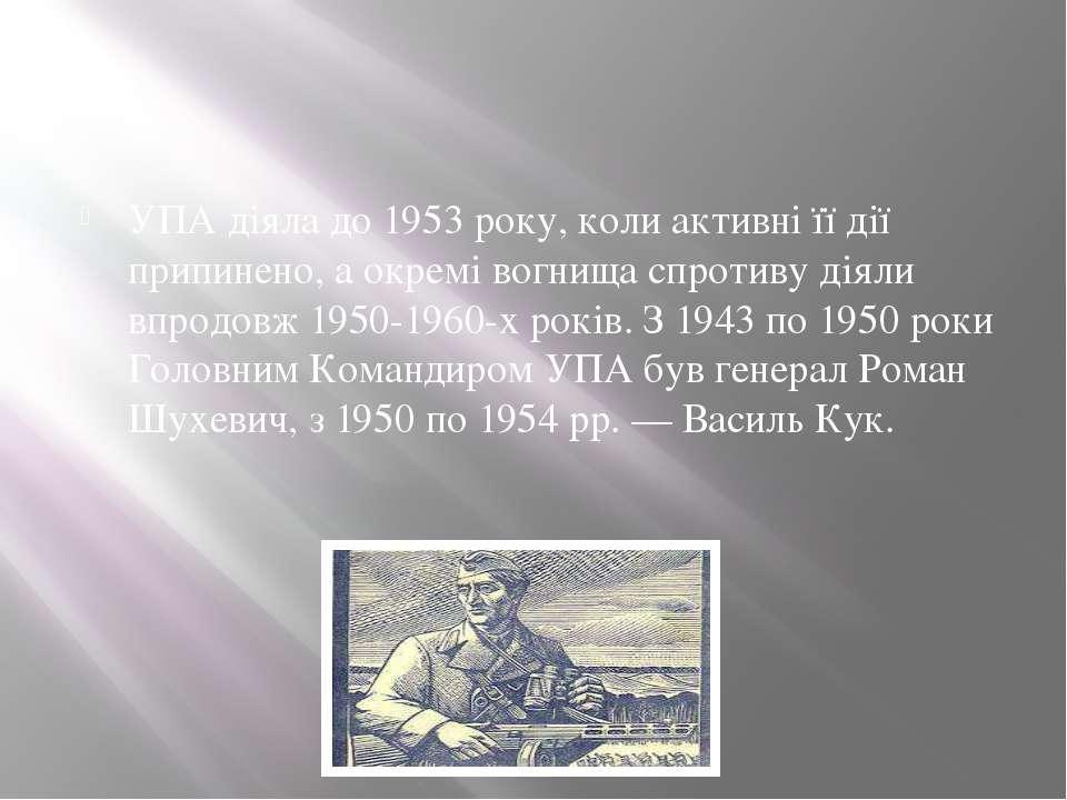 УПА діяла до 1953 року, коли активні її дії припинено, а окремі вогнища спрот...