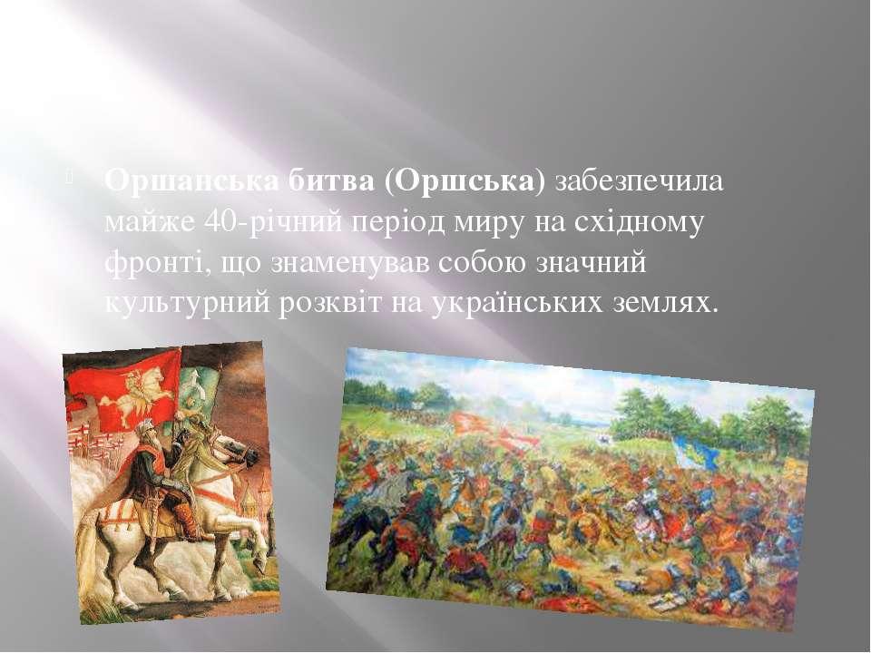 Оршанська битва (Оршська)забезпечила майже 40-річний період миру на східному...