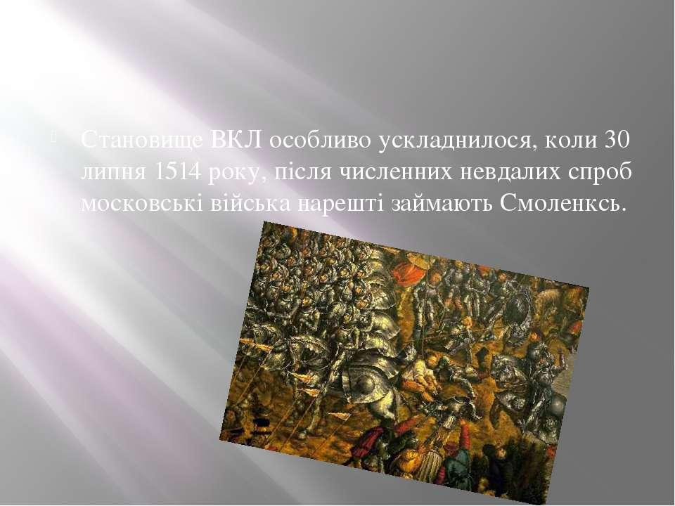 Становище ВКЛ особливо ускладнилося, коли 30 липня 1514 року, після численних...