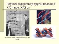 Наукові відкриття у другій половині ХХ – поч. ХХІ ст. Д.Уотсон і Ф.Крік відкр...