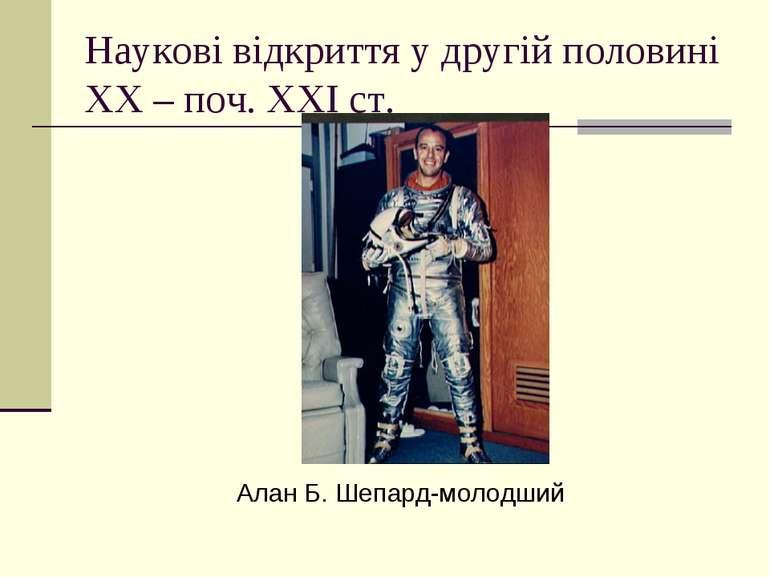 Наукові відкриття у другій половині ХХ – поч. ХХІ ст. Алан Б. Шепард-молодший