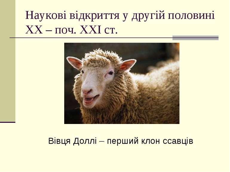 Наукові відкриття у другій половині ХХ – поч. ХХІ ст. Вівця Доллі – перший кл...