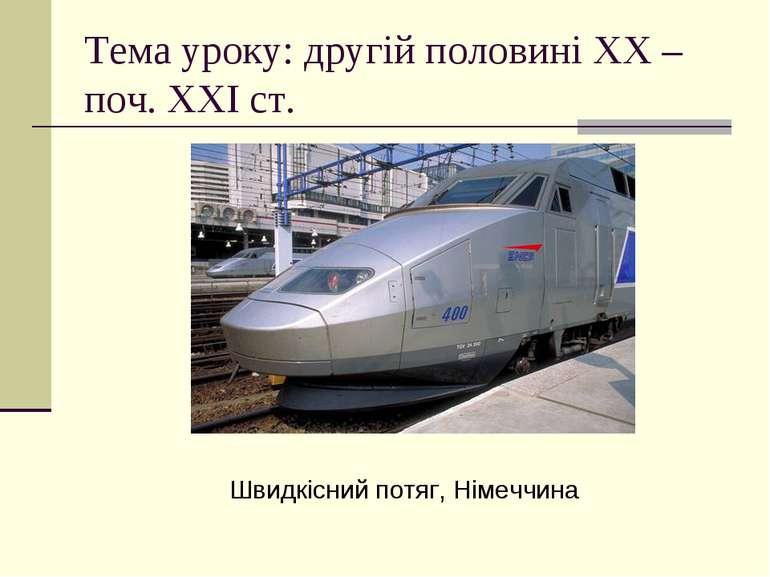 Тема уроку: другій половині ХХ – поч. ХХІ ст. Швидкісний потяг, Німеччина