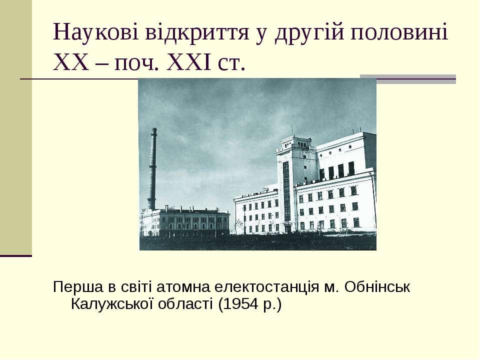 Наукові відкриття у другій половині ХХ – поч. ХХІ ст. Перша в світі атомна ел...