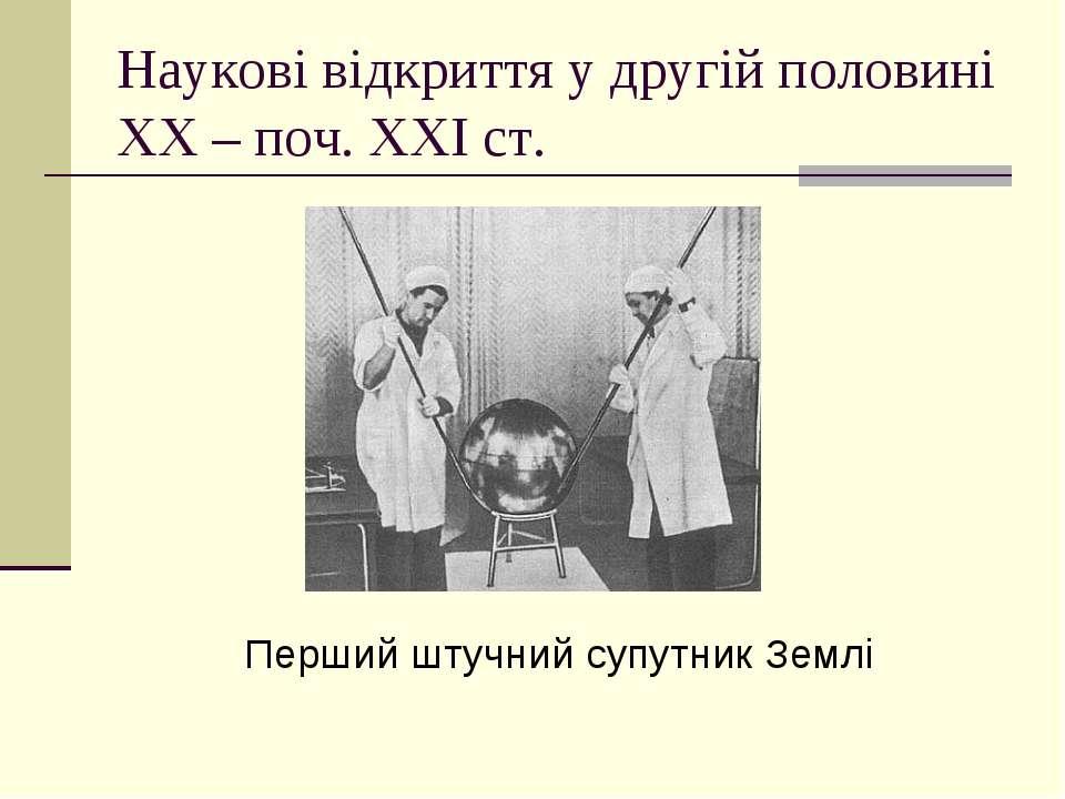 Наукові відкриття у другій половині ХХ – поч. ХХІ ст. Перший штучний супутник...
