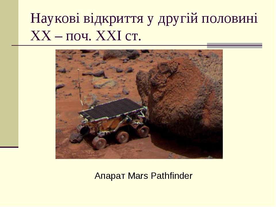Наукові відкриття у другій половині ХХ – поч. ХХІ ст. Апарат Mars Pathfinder