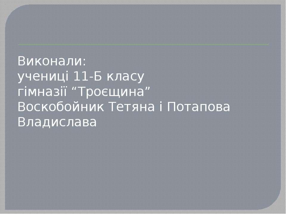 """Виконали: учениці 11-Б класу гімназії """"Троєщина"""" Воскобойник Тетяна і Потапов..."""