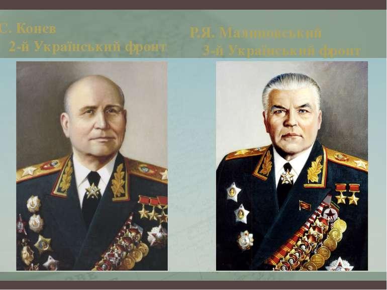 І.С. Конєв 2-й Український фронт Р.Я. Малиновський 3-й Український фронт
