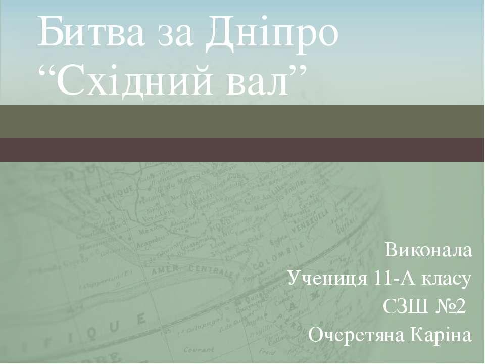 """Битва за Дніпро """"Східний вал"""" Виконала Учениця 11-А класу СЗШ №2 Очеретяна Ка..."""