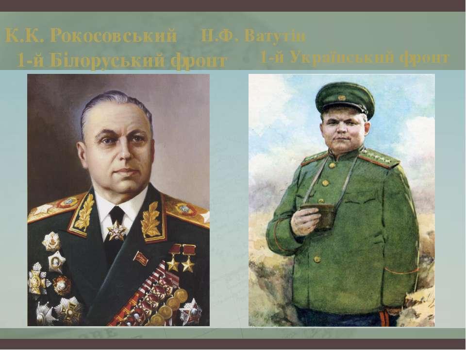 К.К. Рокосовський 1-й Білоруський фронт Н.Ф. Ватутін 1-й Український фронт
