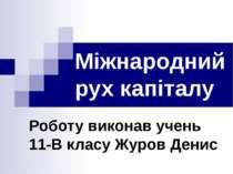 Міжнародний рух капіталу Роботу виконав учень 11-В класу Журов Денис