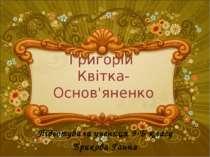Григорій Квітка-Основ'яненко Підготувала учениця 9-Б класу Брикова Ганна
