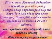 Після того Григорій Федорович служив ще ротмістром у Сіверському карабінерськ...