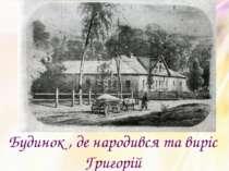 Будинок , де народився та виріс Григорій