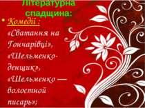 Літературна спадщина: Комедії : «Сватання на Гончарівці», «Шельменко-денщик»,...