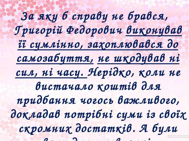 За яку б справу не брався, Григорій Федорович виконував її сумлінно, захоплюв...
