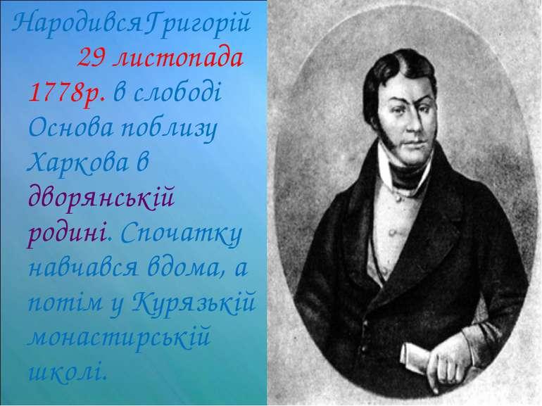 НародивсяГригорій 29 листопада 1778р. в слободі Основа поблизу Харкова в двор...