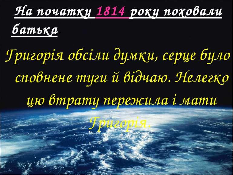 На початку 1814 року поховали батька. Григорія обсіли думки, серце було сповн...