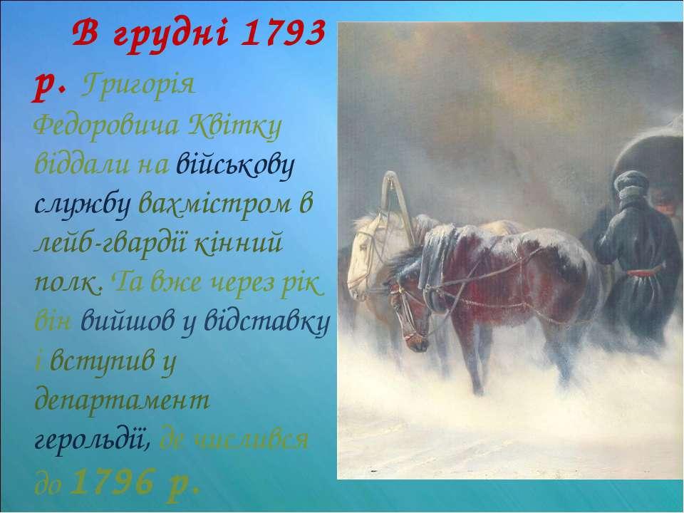 В грудні 1793 р. Григорія Федоровича Квітку віддали на військову службу вахмі...