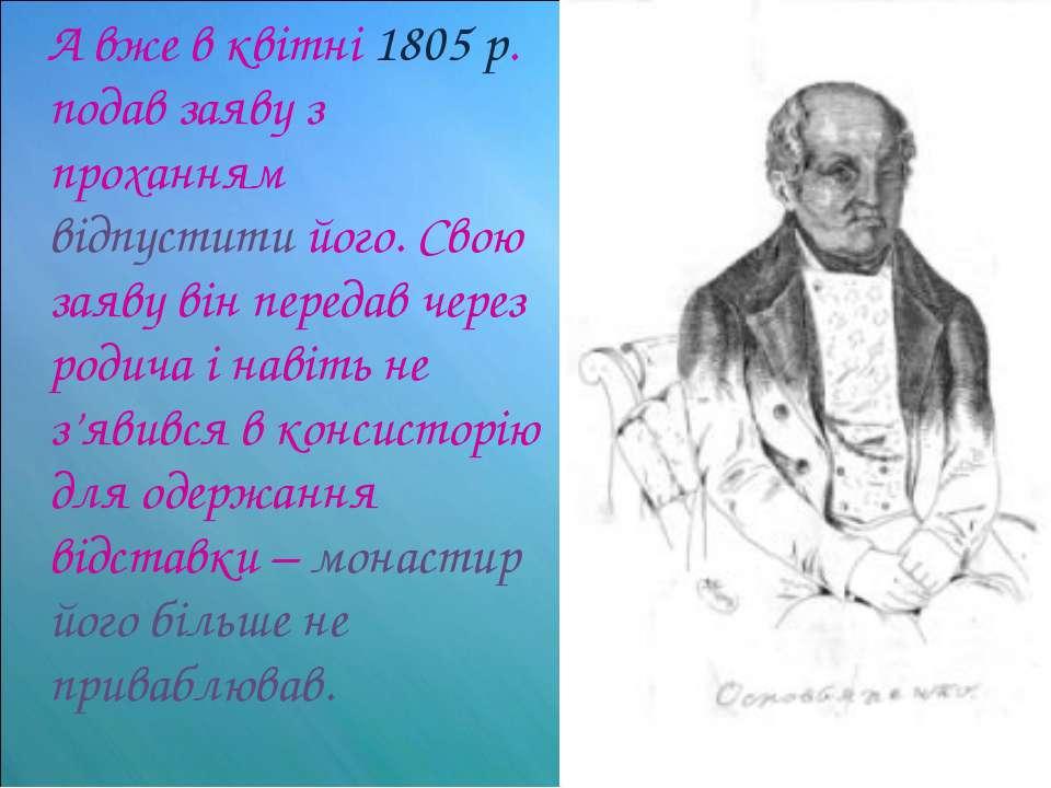 А вже в квітні 1805 р. подав заяву з проханням відпустити його. Свою заяву ві...