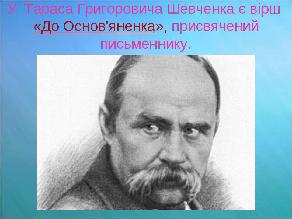 У Тараса Григоровича Шевченка є вірш «До Основ'яненка», присвячений письменнику.