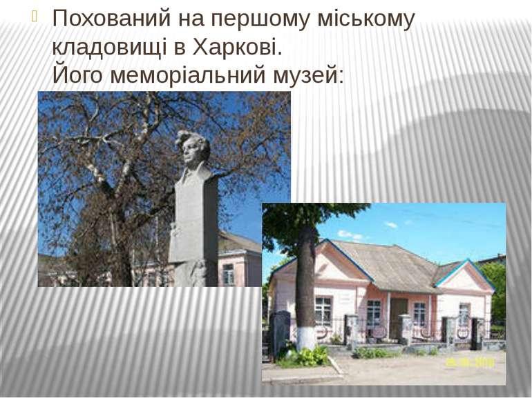 Похований на першому міському кладовищі в Харкові. Його меморіальний музей: