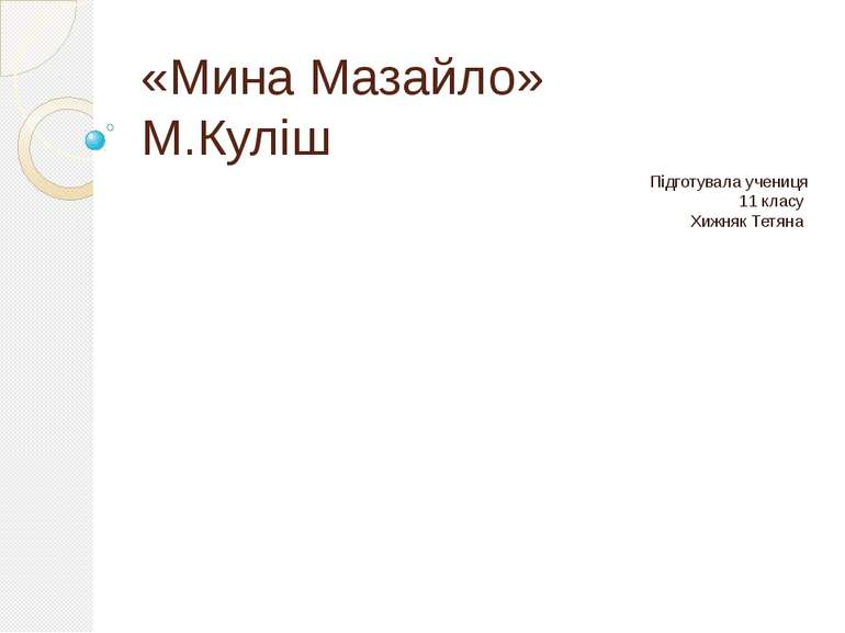 «Мина Мазайло» М.Куліш Підготувала учениця 11 класу Хижняк Тетяна