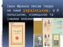 Іван Франко писав твори не лишеукраїнською, а й польською, німецькою та інши...