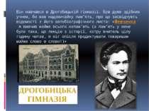 Він навчався в Дрогобицькій гімназії. Був дуже здібним учнем, бо мав надзвича...