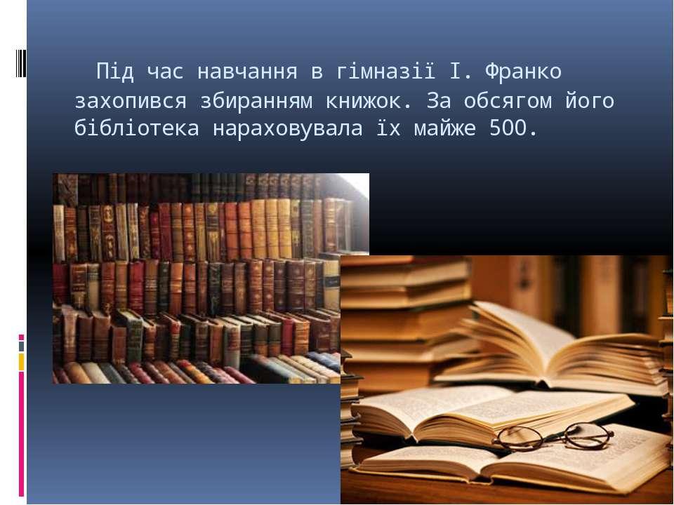 Під час навчання в гімназії І. Франко захопився збиранням книжок. За обсягом...
