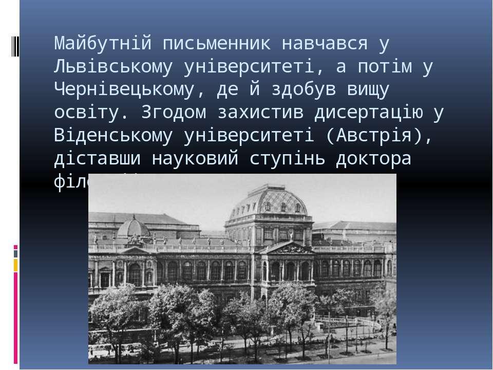 Майбутній письменник навчався у Львівському університеті, а потім у Чернівець...