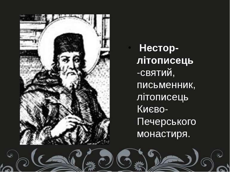 Нестор-літописець -святий, письменник, літописець Києво-Печерського монастиря.