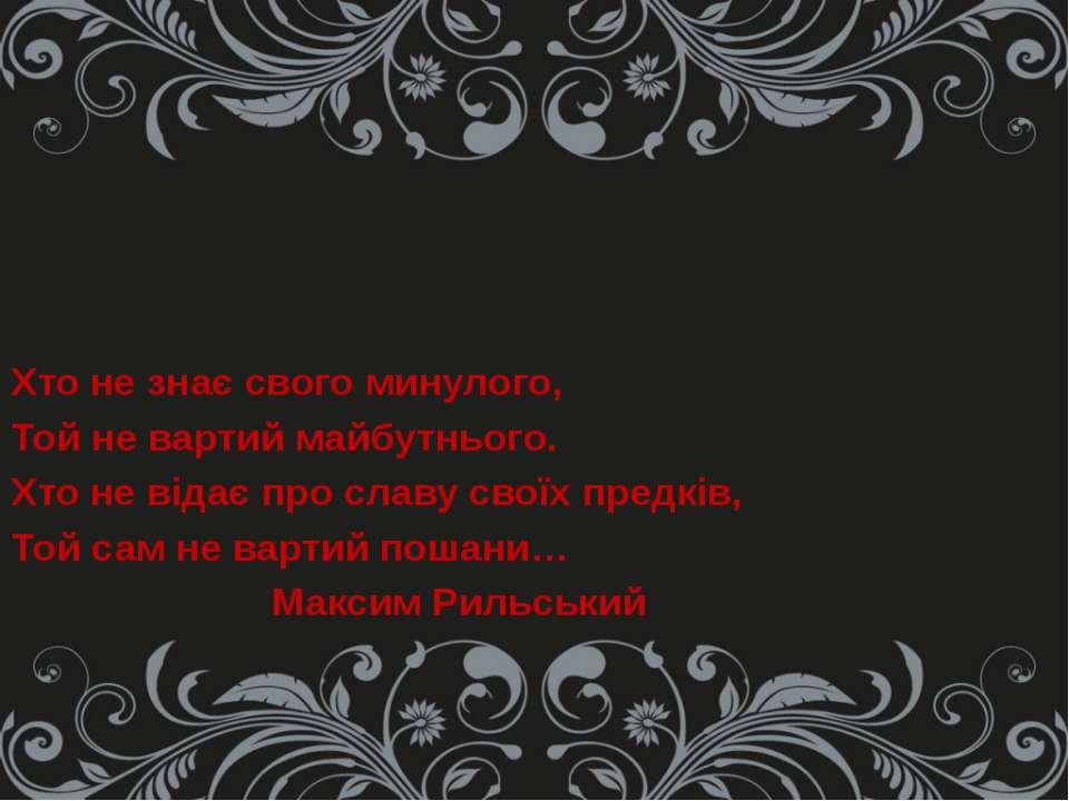 Хто не знає свого минулого, Той не вартий майбутнього. Хто не відає про славу...