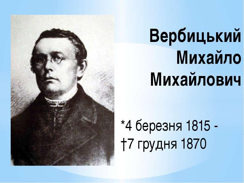 *4 березня 1815 - †7 грудня 1870 Вербицький Михайло Михайлович