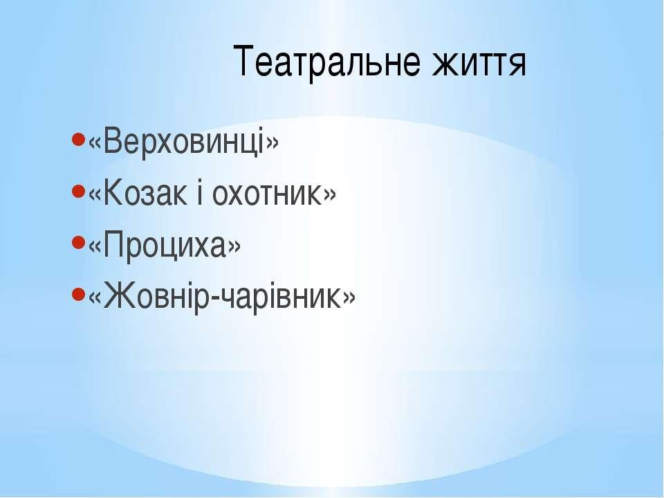Театральне життя «Верховинці» «Козак і охотник» «Проциха» «Жовнір-чарівник»