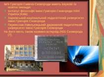 Ім'я Григорія Савича Сковороди мають наукові та освітні заклади: Інститут філ...