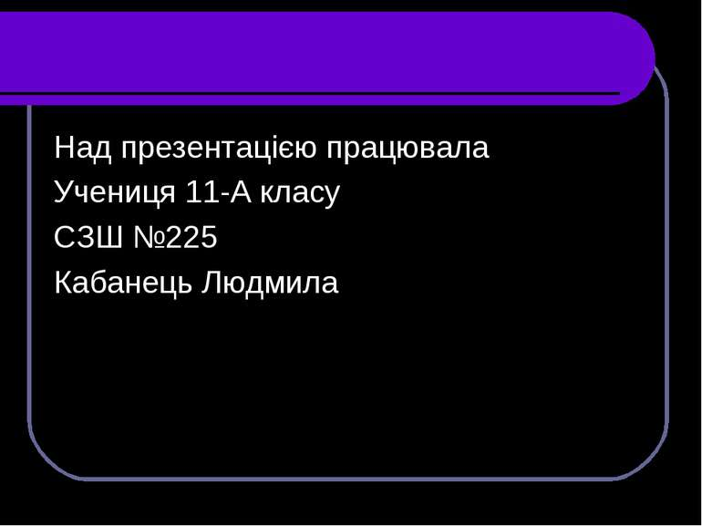 Над презентацією працювала Учениця 11-А класу СЗШ №225 Кабанець Людмила