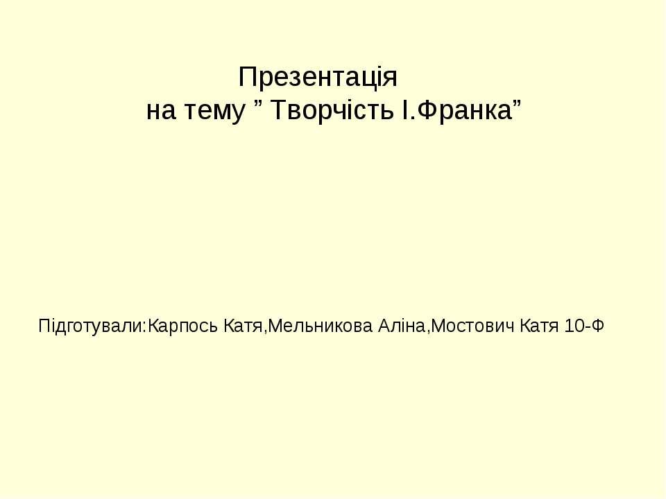 """Презентація на тему """" Творчість І.Франка"""" Підготували:Карпось Катя,Мельникова..."""