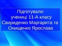 Підготували: учениці 11-А класу Свириденко Маргарита та Онищенко Ярослава