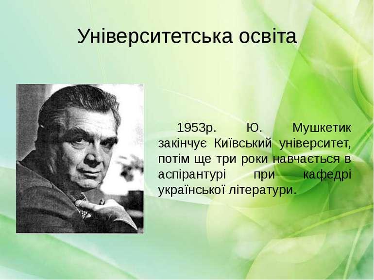 Університетська освіта 1953р. Ю. Мушкетик закінчує Київський університет, пот...