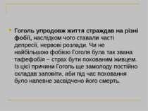 Гоголь упродовж життя страждав на різні фобії,наслідком чого ставали часті д...
